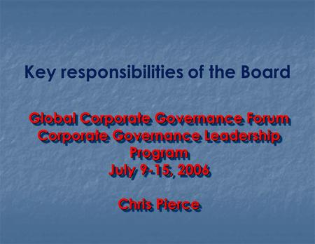 Key responsibilities of the Board Global Corporate Governance Forum Corporate Governance Leadership Program July 9-15, 2006 Chris Pierce Global Corporate.