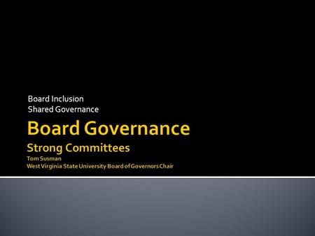 Board Inclusion Shared Governance. .  President/Chair decides all  No real input from the Board  Everything goes to full Board  All day meetings.