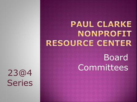 Board Committees Series. Paul Clarke Nonprofit Resource Center 2.