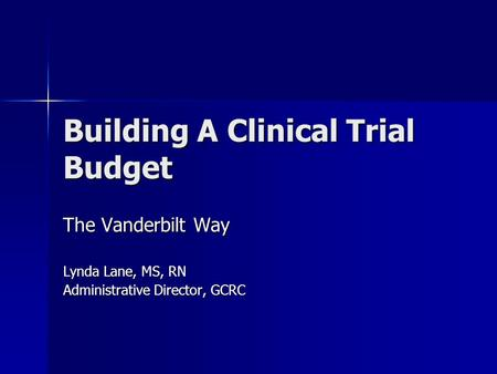 Building A Clinical Trial Budget The Vanderbilt Way Lynda Lane, MS, RN Administrative Director, GCRC.