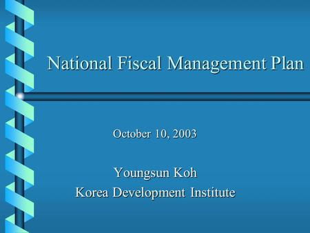 National Fiscal Management Plan October 10, 2003 Youngsun Koh Korea Development Institute.