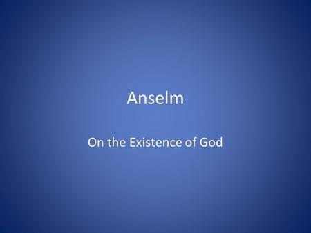 "Anselm On the Existence of God. ""Nor do I seek to understand so that I can believe, but rather I believe so that I can understand. For I believe this."