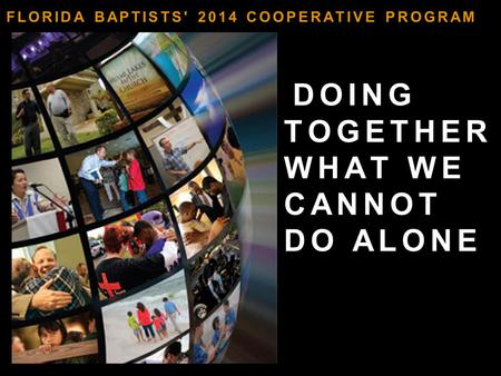 DOING TOGETHER WHAT WE CANNOT DO ALONE FLORIDA BAPTISTS' 2014 COOPERATIVE PROGRAM.