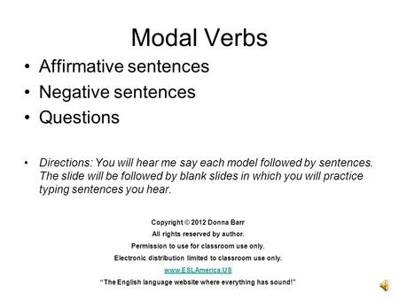 Modal Verbs Affirmative sentences Negative sentences Questions Directions: You will hear me say each model followed by sentences. The slide will be followed.