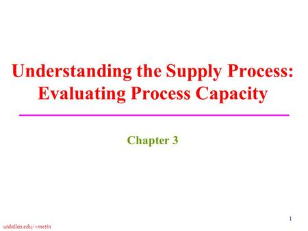 Utdallas.edu/~metin 1 Understanding the Supply Process: Evaluating Process Capacity Chapter 3.