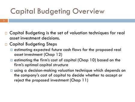 Capital Budgeting Overview 1  Capital Budgeting is the set of valuation techniques for real asset investment decisions.  Capital Budgeting Steps  estimating.