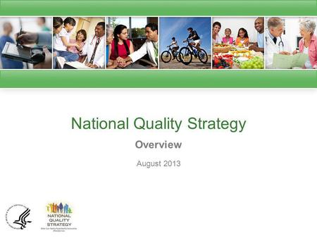 National Quality Strategy Overview August 2013. National Quality Strategy Introduction The Affordable Care Act (ACA) requires the Secretary of the Department.