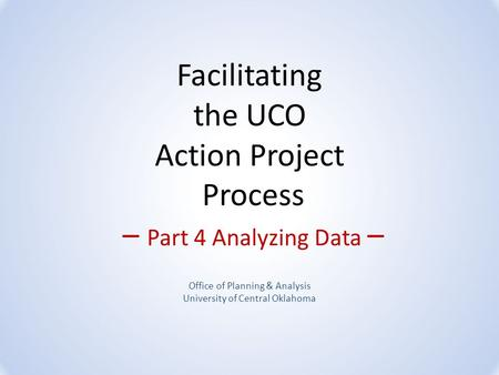 Facilitating the UCO Action Project Process – Part 4 Analyzing Data – Office of Planning & Analysis University of Central Oklahoma.