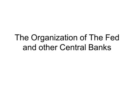 The Organization of The Fed and other Central Banks