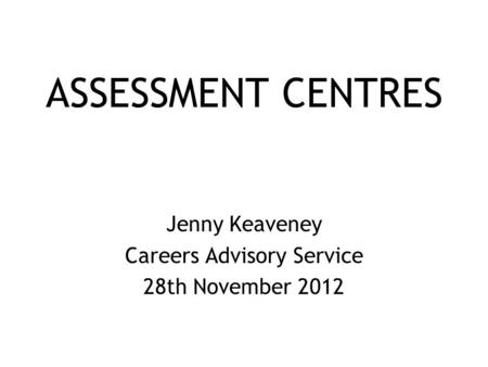 ASSESSMENT CENTRES Jenny Keaveney Careers Advisory Service 28th November 2012.