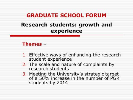GRADUATE SCHOOL FORUM Research students: growth and experience Themes – 1.Effective ways of enhancing the research student experience 2.The scale and nature.