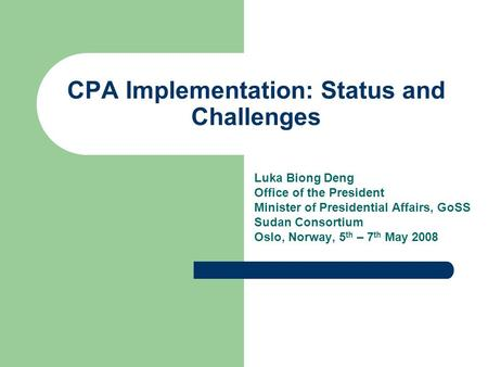 CPA Implementation: Status and Challenges Luka Biong Deng Office of the President Minister of Presidential Affairs, GoSS Sudan Consortium Oslo, Norway,