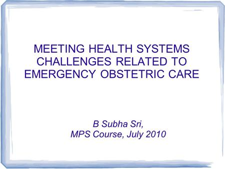 MEETING HEALTH SYSTEMS CHALLENGES RELATED TO EMERGENCY OBSTETRIC CARE B Subha Sri, MPS Course, July 2010.