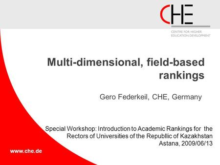 Www.che.de Multi-dimensional, field-based rankings Gero Federkeil, CHE, Germany Special Workshop: Introduction to Academic Rankings for the Rectors of.