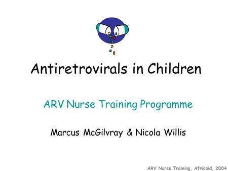 ARV Nurse Training, Africaid, 2004 ARV Nurse Training Programme Marcus McGilvray & Nicola Willis Antiretrovirals in Children.