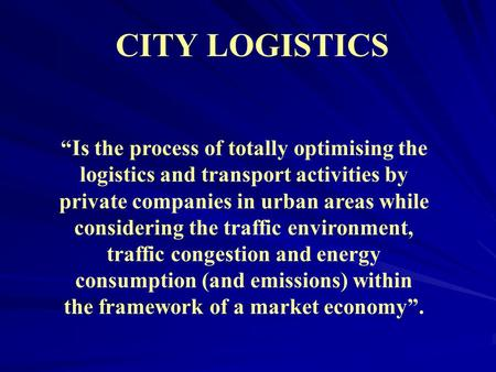 "CITY LOGISTICS ""Is the process of totally optimising the logistics and transport activities by private companies in urban areas while considering the traffic."
