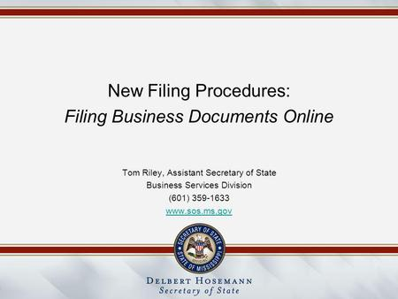 New Filing Procedures: Filing Business Documents Online Tom Riley, Assistant Secretary of State Business Services Division (601) 359-1633 www.sos.ms.gov.