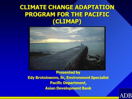 CLIMATE CHANGE ADAPTATION PROGRAM FOR THE PACIFIC (CLIMAP) Presented by Edy Brotoisworo, Sr, Environment Specialist Pacific Department, Asian Development.
