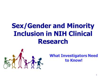 1 Sex/Gender and Minority Inclusion in NIH Clinical Research What Investigators Need to Know!