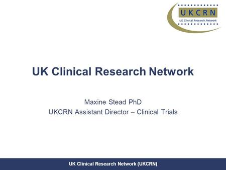 UK Clinical Research Network (UKCRN) UK Clinical Research Network Maxine Stead PhD UKCRN Assistant Director – Clinical Trials.