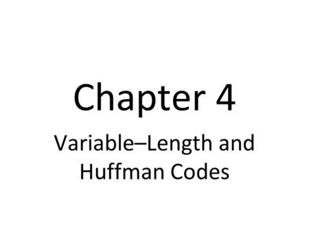 Chapter 4 Variable–Length and Huffman Codes. Unique Decodability We must always be able to determine where one code word ends and the next one begins.