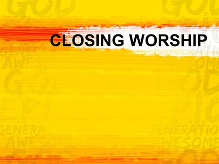 CLOSING WORSHIP. Come, Now is the Time to Worship 2.