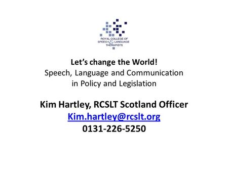 Let's change the World! Speech, Language and Communication in Policy and Legislation Kim Hartley, RCSLT Scotland Officer 0131-226-5250.