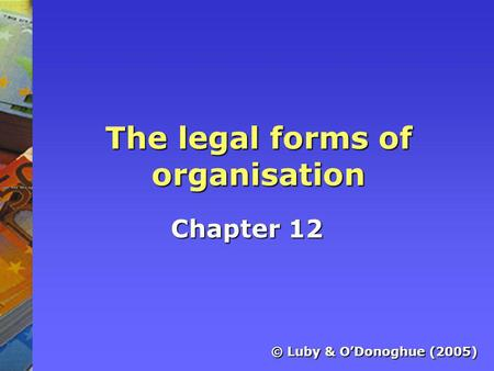 The legal forms of organisation Chapter 12 © Luby & O'Donoghue (2005)