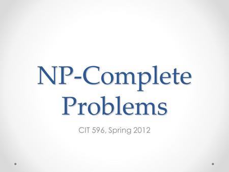 NP-Complete Problems CIT 596, Spring 2012. Problems that Cross the Line What if a problem has: o An exponential upper bound o A polynomial lower bound.