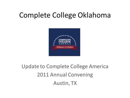 Complete College Oklahoma Update to Complete College America 2011 Annual Convening Austin, TX.