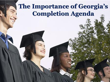 The Importance of Georgia's Completion Agenda. A Tangled Web Race/ Ethnicity Employment Education Poverty Health Note: No Causality Inferred.