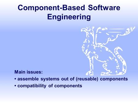 Component-Based Software Engineering Main issues: assemble systems out of (reusable) components compatibility of components.