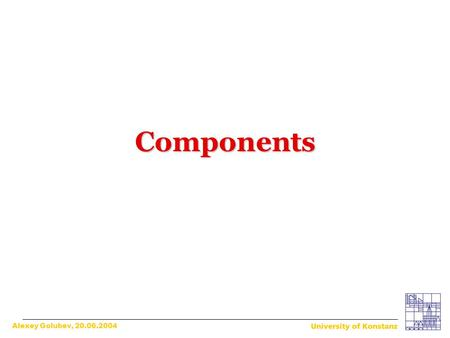 Components Alexey Golubev, 20.06.2004. What is a component? What is a component? The father of components? The father of components? Components and their.