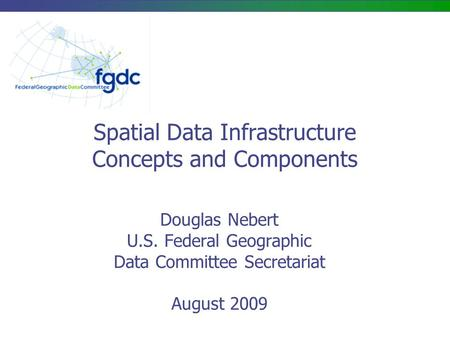 Spatial Data Infrastructure Concepts and Components Douglas Nebert U.S. Federal Geographic Data Committee Secretariat August 2009.