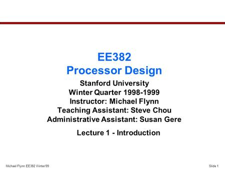 Slide 1Michael Flynn EE382 Winter/99 EE382 Processor Design Stanford University Winter Quarter 1998-1999 Instructor: Michael Flynn Teaching Assistant: