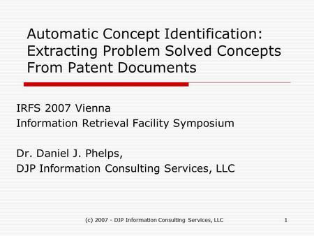 (c) 2007 - DJP Information Consulting Services, LLC1 1 Automatic Concept Identification: Extracting Problem Solved Concepts From Patent Documents IRFS.