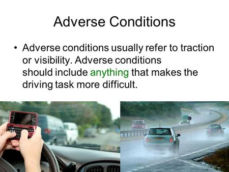 Adverse Conditions Adverse conditions usually refer to traction or visibility. Adverse conditions should include anything that makes the driving task.
