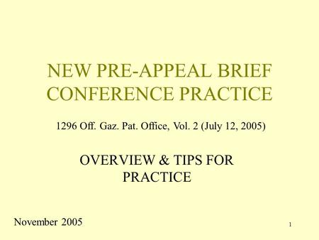 1 NEW PRE-APPEAL BRIEF CONFERENCE PRACTICE OVERVIEW & TIPS FOR PRACTICE November 2005 1296 Off. Gaz. Pat. Office, Vol. 2 (July 12, 2005)
