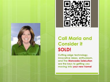 Call Maria and Consider it SOLD! Cutting edge technology, innovative ideas, enthusiasm, and The Moncada SaleLution are the keys to getting you moving into.