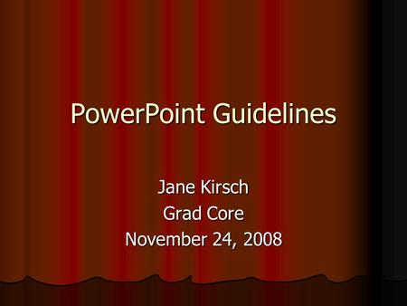 PowerPoint Guidelines Jane Kirsch Grad Core November 24, 2008.