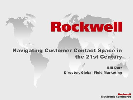 Navigating Customer Contact Space in the 21st Century Bill Durr Director, Global Field Marketing.