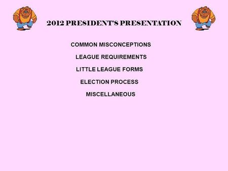 2012 PRESIDENT'S PRESENTATION COMMON MISCONCEPTIONS LEAGUE REQUIREMENTS LITTLE LEAGUE FORMS ELECTION PROCESS MISCELLANEOUS.