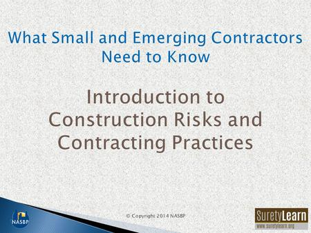 What Small and Emerging Contractors Need to Know Introduction to Construction Risks and Contracting Practices © Copyright 2014 NASBP.