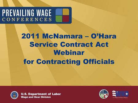 U.S. Department of Labor Wage and Hour Division 2011 McNamara – O'Hara Service Contract Act Webinar for Contracting Officials.