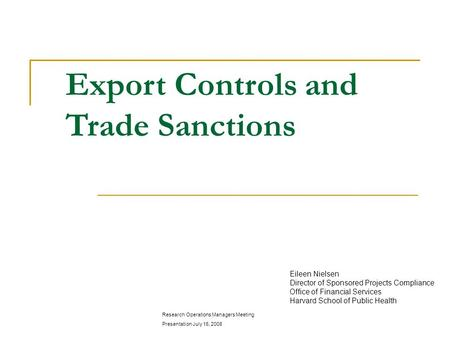 Export Controls and Trade Sanctions Eileen Nielsen Director of Sponsored Projects Compliance Office of Financial Services Harvard School of Public Health.
