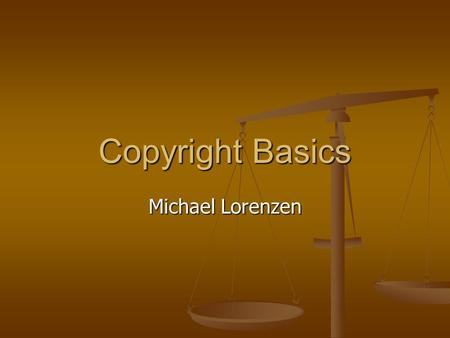 Copyright Basics Michael Lorenzen. Agenda What is Copyright? What is Copyright? What Can Be Copyrighted? What Can Be Copyrighted? How Long Does Copyright.