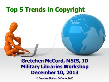 Top 5 Trends in Copyright Gretchen McCord, MSIS, JD Military Libraries Workshop December 10, 2013 © Gretchen McCord DeFlorio, 2013 Gretchen McCord, MSIS,