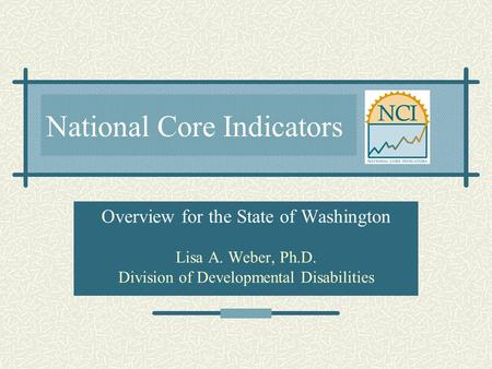 National Core Indicators Overview for the State of Washington Lisa A. Weber, Ph.D. Division of Developmental Disabilities.