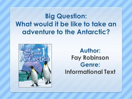 Big Question: What would it be like to take an adventure to the Antarctic? Author: Fay Robinson Genre: Informational Text.