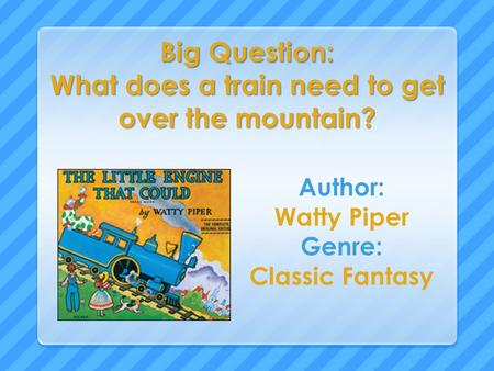 Big Question: What does a train need to get over the mountain? Author: Watty Piper Genre: Classic Fantasy.